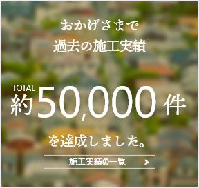 おかげさまで過去の施工実績TOTAL約50,000件を達成しました。